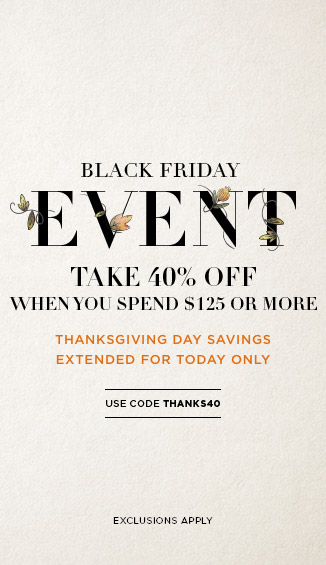 Black Friday Event: Take 40% Off Your Purchase of $125 or More with code THANKS40
